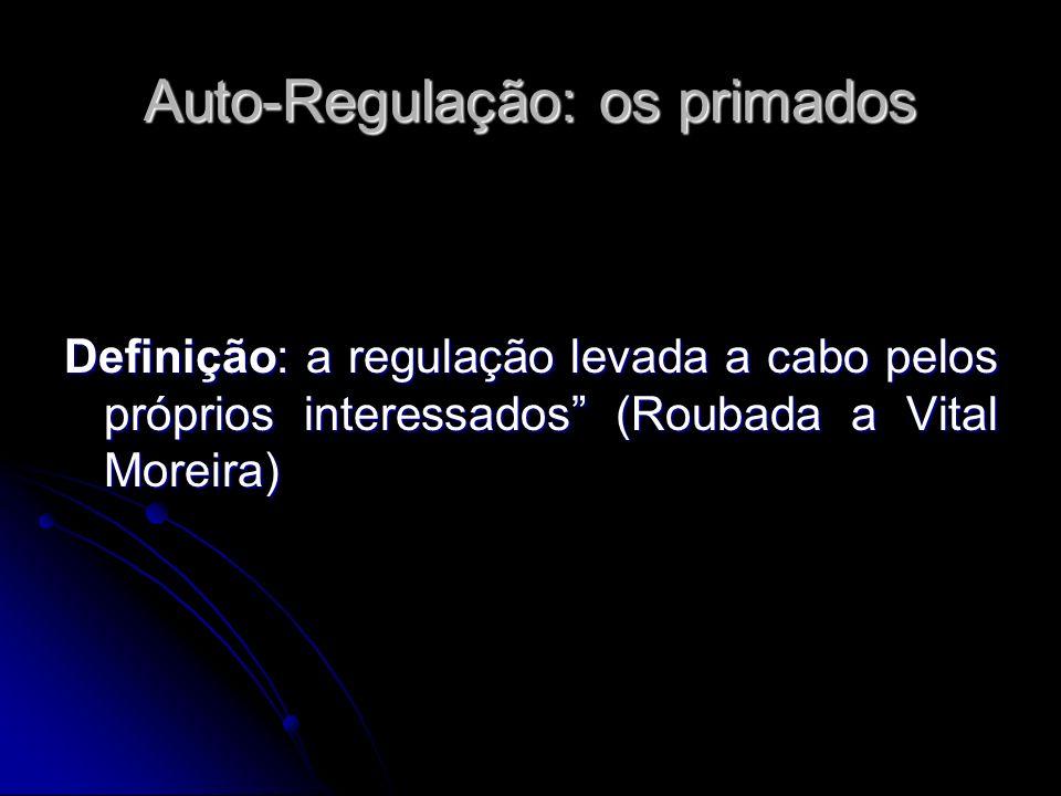 Auto-Regulação: os primados Definição: a regulação levada a cabo pelos próprios interessados (Roubada a Vital Moreira)