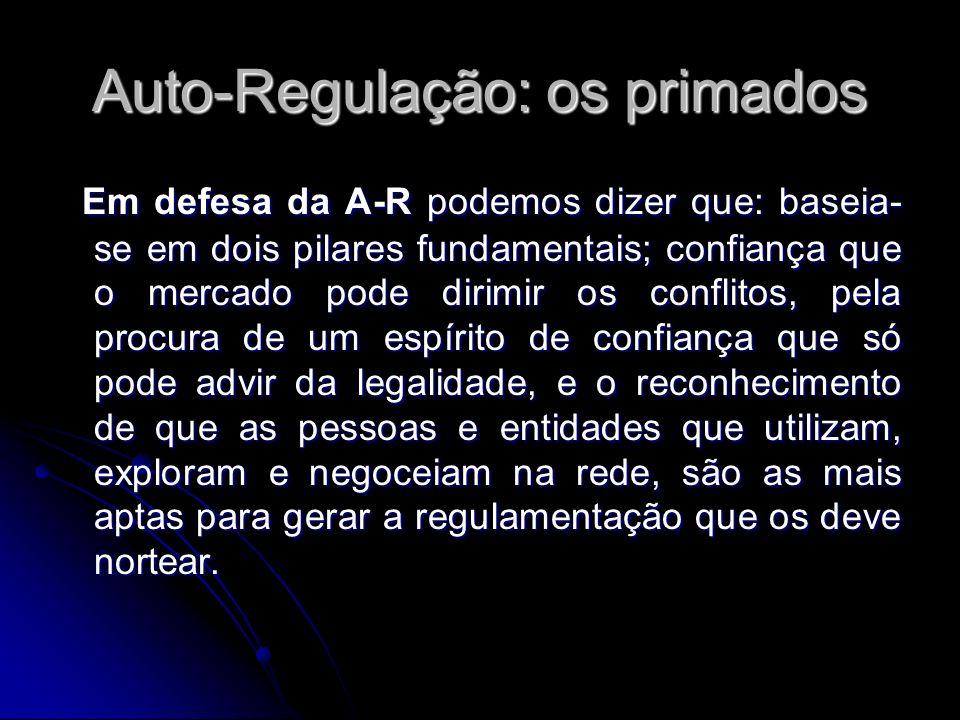 Auto-Regulação: os primados Em defesa da A-R podemos dizer que: baseia- se em dois pilares fundamentais; confiança que o mercado pode dirimir os confl