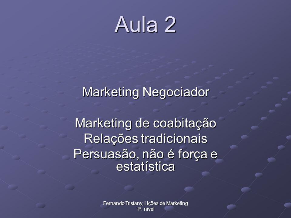 Fernando Tristany, Lições de Marketing 1º. nível Aula 2 Marketing Negociador Marketing de coabitação Relações tradicionais Persuasão, não é força e es