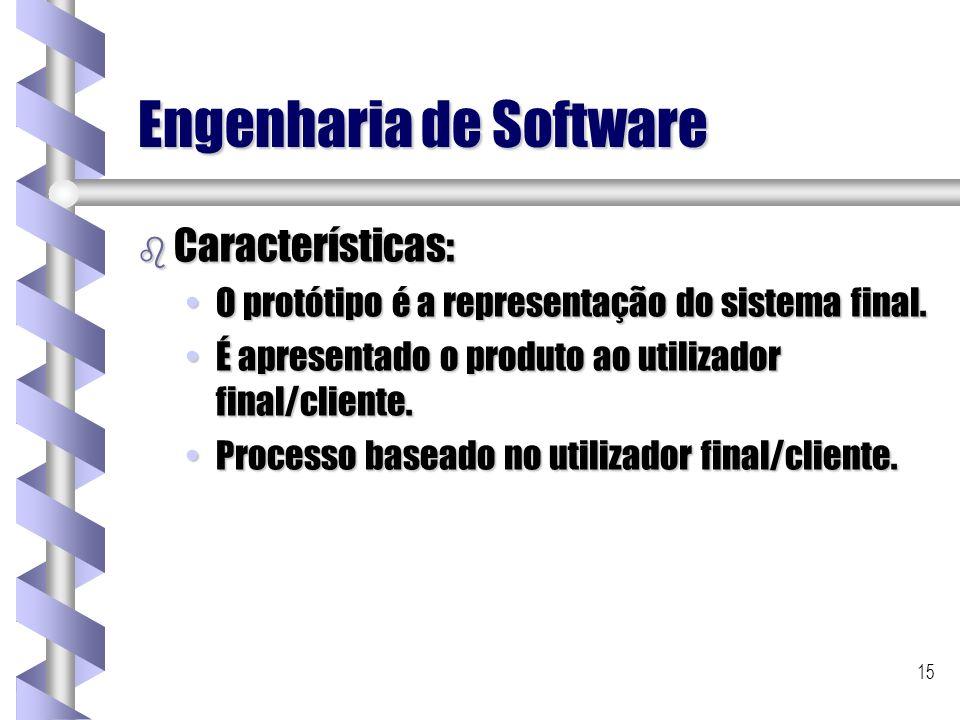 15 Engenharia de Software b Características: O protótipo é a representação do sistema final.O protótipo é a representação do sistema final. É apresent
