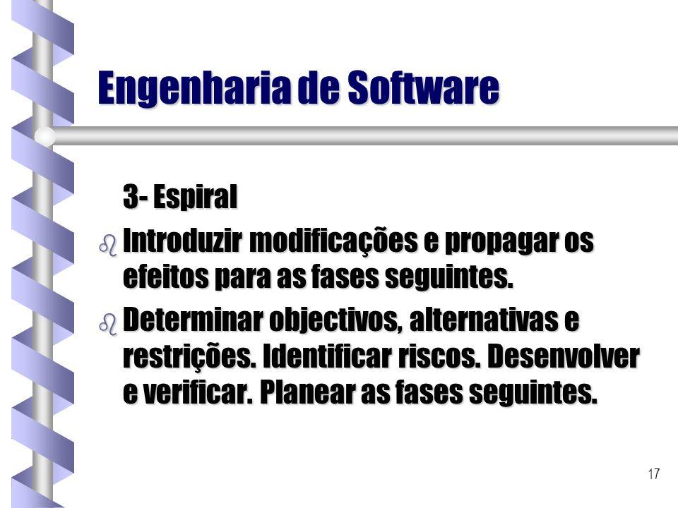17 Engenharia de Software 3- Espiral b Introduzir modificações e propagar os efeitos para as fases seguintes. b Determinar objectivos, alternativas e