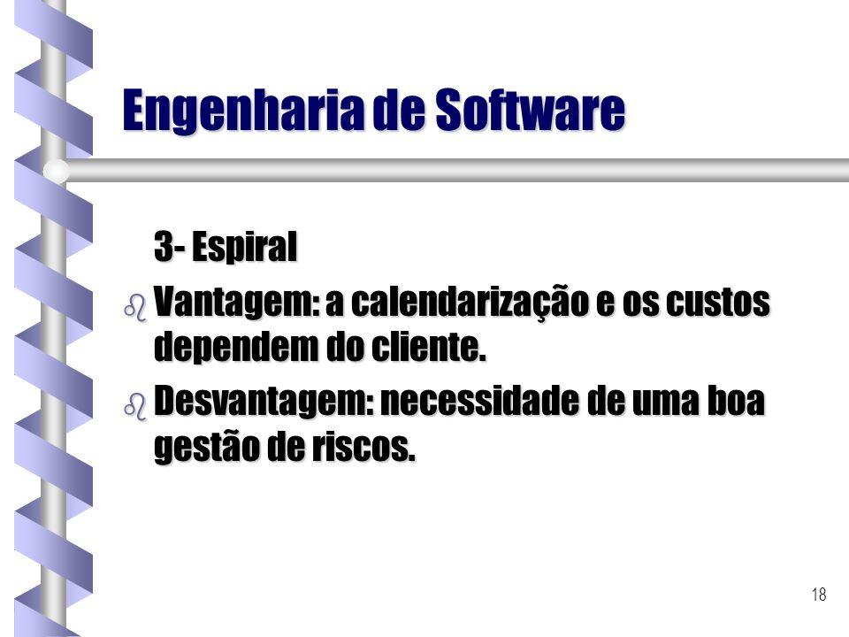 18 Engenharia de Software 3- Espiral b Vantagem: a calendarização e os custos dependem do cliente. b Desvantagem: necessidade de uma boa gestão de ris