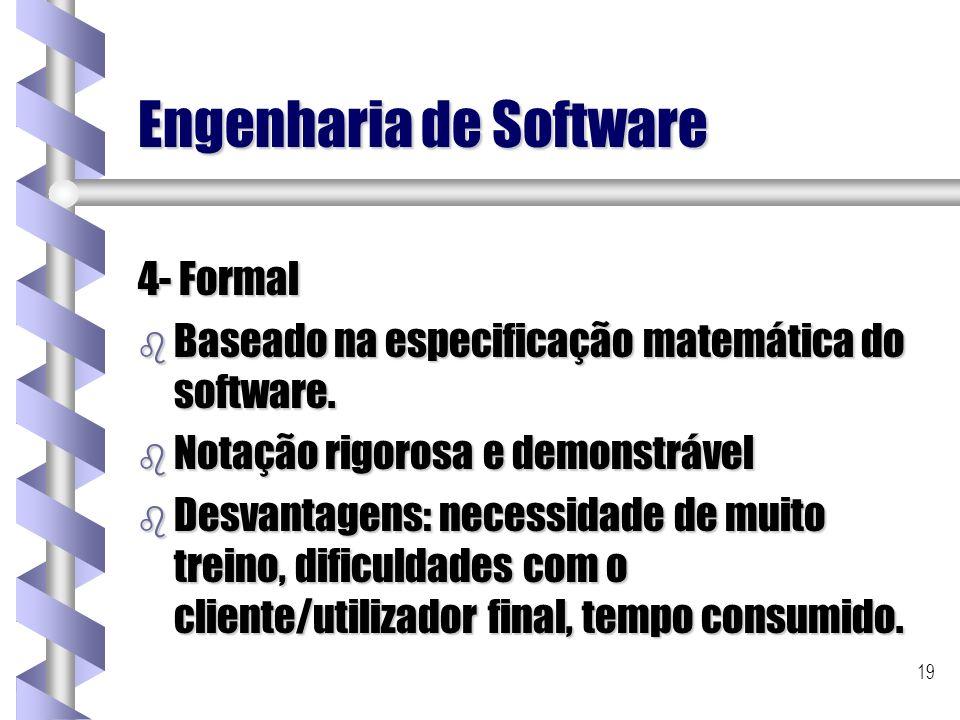 19 Engenharia de Software 4- Formal b Baseado na especificação matemática do software. b Notação rigorosa e demonstrável b Desvantagens: necessidade d
