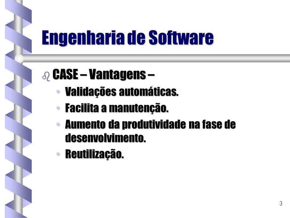 3 Engenharia de Software b CASE – Vantagens – Validações automáticas.Validações automáticas. Facilita a manutenção.Facilita a manutenção. Aumento da p