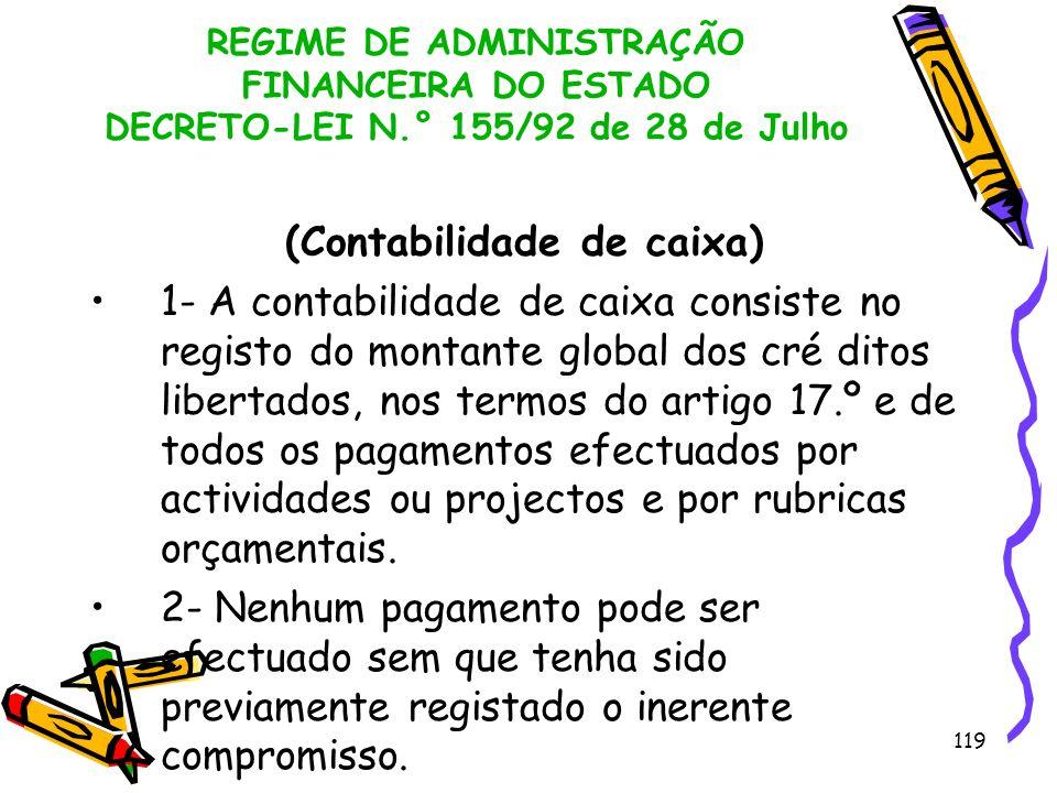 119 REGIME DE ADMINISTRAÇÃO FINANCEIRA DO ESTADO DECRETO-LEI N.° 155/92 de 28 de Julho (Contabilidade de caixa) 1- A contabilidade de caixa consiste n
