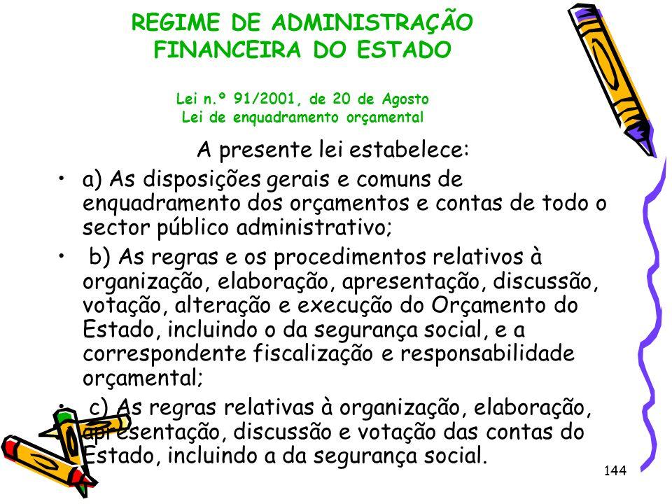 144 REGIME DE ADMINISTRAÇÃO FINANCEIRA DO ESTADO Lei n.º 91/2001, de 20 de Agosto Lei de enquadramento orçamental A presente lei estabelece: a) As dis