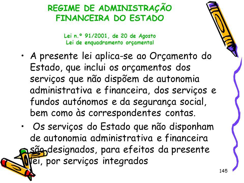 145 REGIME DE ADMINISTRAÇÃO FINANCEIRA DO ESTADO Lei n.º 91/2001, de 20 de Agosto Lei de enquadramento orçamental A presente lei aplica-se ao Orçament