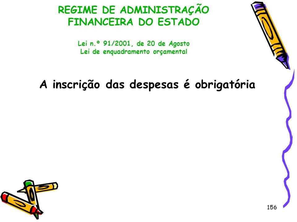 156 REGIME DE ADMINISTRAÇÃO FINANCEIRA DO ESTADO Lei n.º 91/2001, de 20 de Agosto Lei de enquadramento orçamental A inscrição das despesas é obrigatór