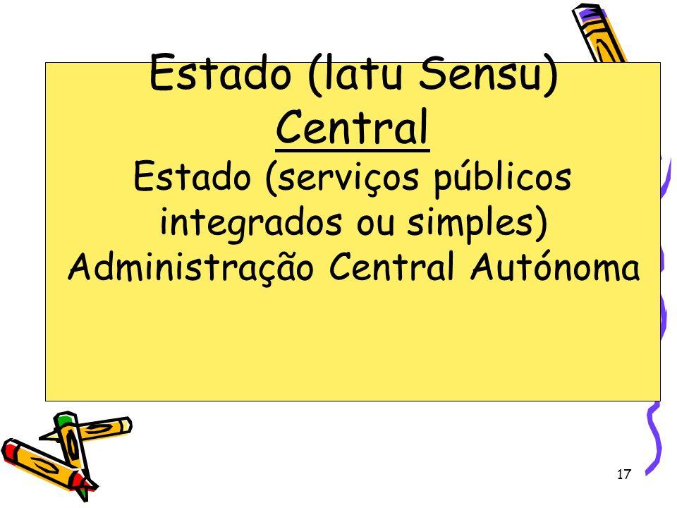 17 Estado (latu Sensu) Central Estado (serviços públicos integrados ou simples) Administração Central Autónoma