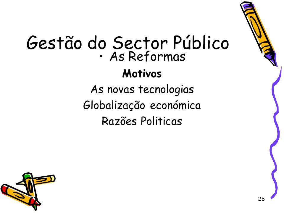 26 Gestão do Sector Público As Reformas Motivos As novas tecnologias Globalização económica Razões Politicas