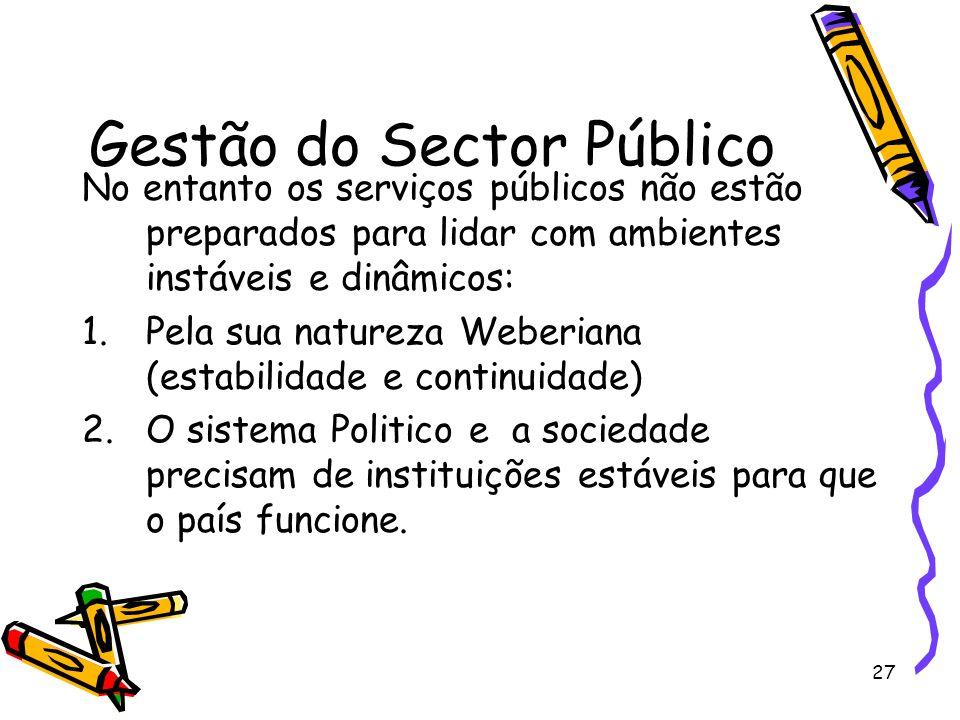 27 Gestão do Sector Público No entanto os serviços públicos não estão preparados para lidar com ambientes instáveis e dinâmicos: 1.Pela sua natureza W
