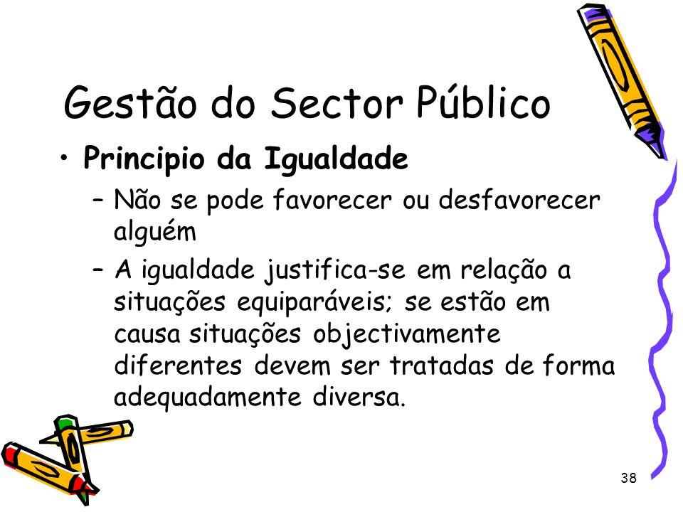 38 Gestão do Sector Público Principio da Igualdade –Não se pode favorecer ou desfavorecer alguém –A igualdade justifica-se em relação a situações equi