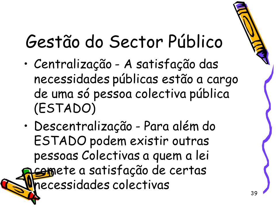 39 Gestão do Sector Público Centralização - A satisfação das necessidades públicas estão a cargo de uma só pessoa colectiva pública (ESTADO) Descentra