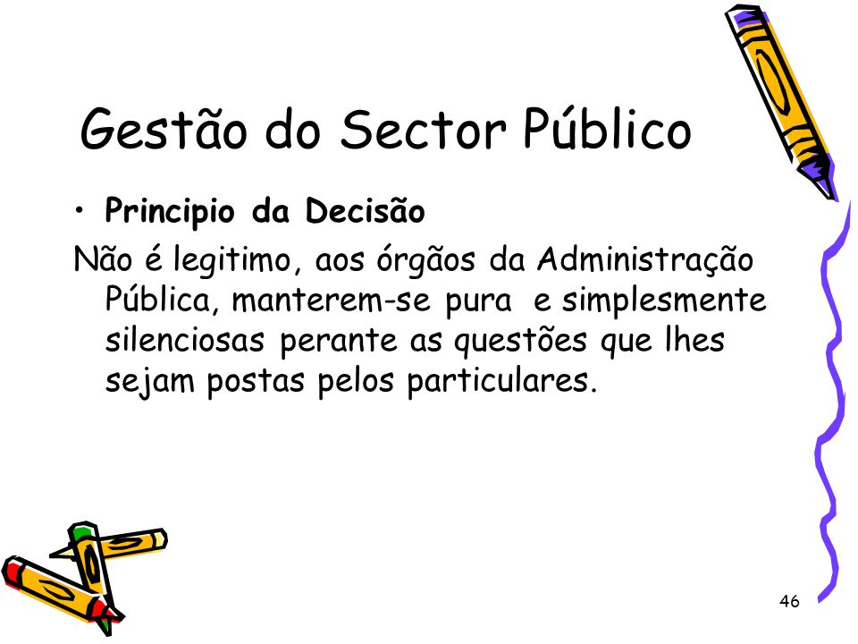 46 Gestão do Sector Público Principio da Decisão Não é legitimo, aos órgãos da Administração Pública, manterem-se pura e simplesmente silenciosas pera