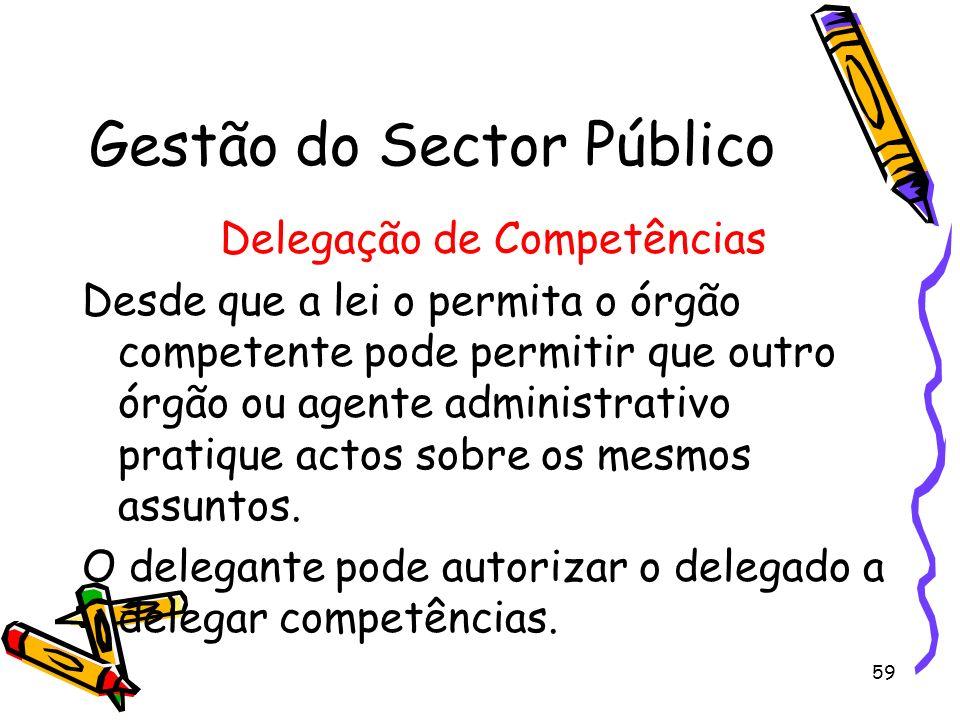 59 Gestão do Sector Público Delegação de Competências Desde que a lei o permita o órgão competente pode permitir que outro órgão ou agente administrat