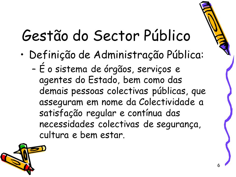 6 Gestão do Sector Público Definição de Administração Pública: –É o sistema de órgãos, serviços e agentes do Estado, bem como das demais pessoas colec