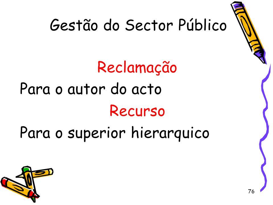 76 Gestão do Sector Público Reclamação Para o autor do acto Recurso Para o superior hierarquico