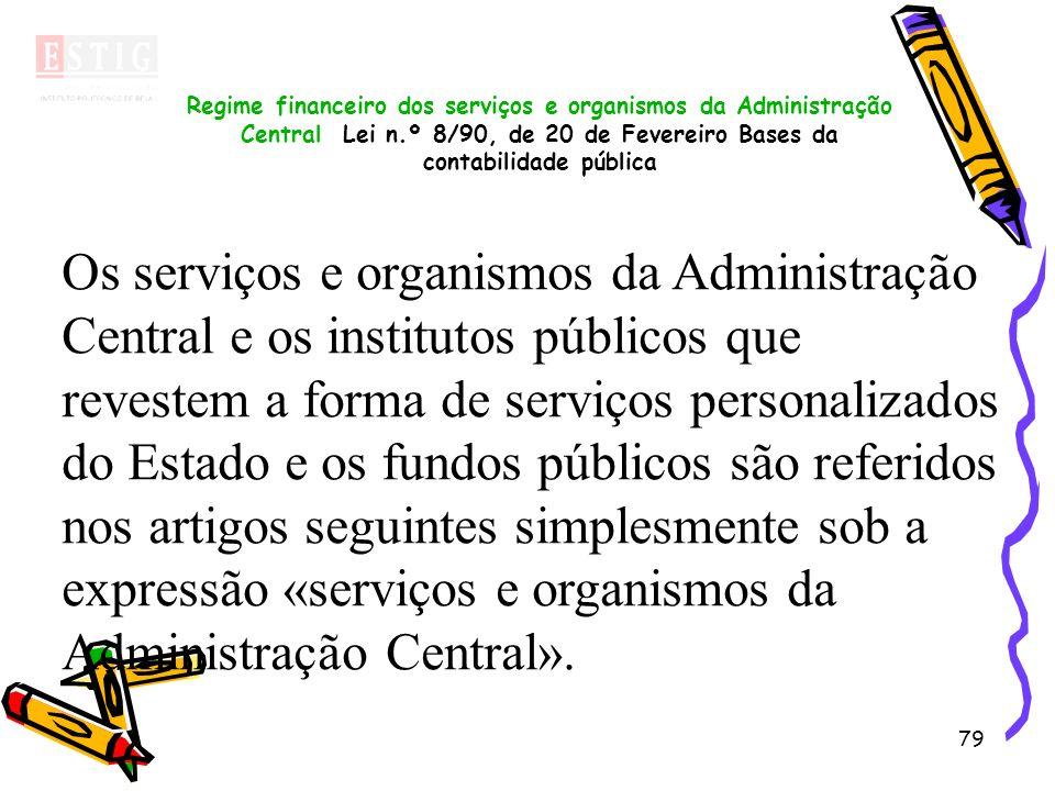 79 Regime financeiro dos serviços e organismos da Administração Central Lei n.º 8/90, de 20 de Fevereiro Bases da contabilidade pública Os serviços e