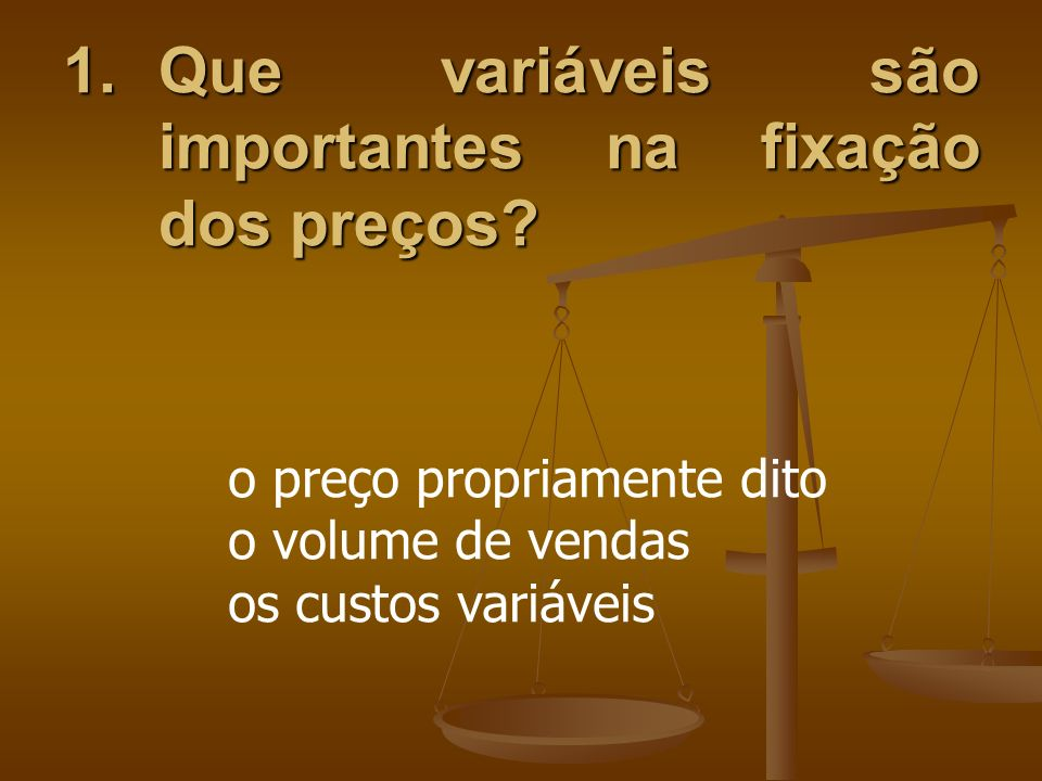 1.Que variáveis são importantes na fixação dos preços? o preço propriamente dito o volume de vendas os custos variáveis