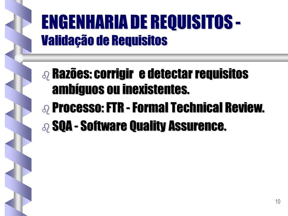 10 ENGENHARIA DE REQUISITOS - Validação de Requisitos b Razões: corrigir e detectar requisitos ambíguos ou inexistentes. b Processo: FTR - Formal Tech