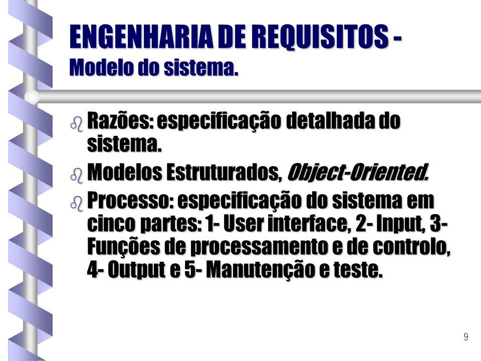 9 ENGENHARIA DE REQUISITOS - Modelo do sistema. b Razões: especificação detalhada do sistema. b Modelos Estruturados, Object-Oriented. b Processo: esp