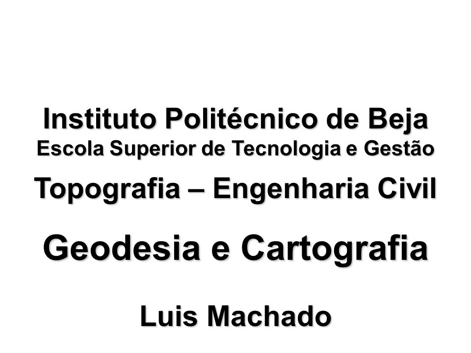 Geodesia e Cartografia Topografia – Engenharia Civil Luis Machado Instituto Politécnico de Beja Escola Superior de Tecnologia e Gestão