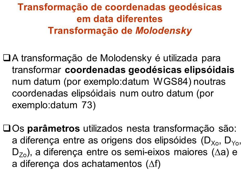 A transformação de Molodensky é utilizada para transformar coordenadas geodésicas elipsóidais num datum (por exemplo:datum WGS84) noutras coordenadas elipsóidais num outro datum (por exemplo:datum 73) Transformação de coordenadas geodésicas em data diferentes Transformação de Molodensky Os parâmetros utilizados nesta transformação são: a diferença entre as origens dos elipsóides (D Xo, D Yo, D Zo ), a diferença entre os semi-eixos maiores ( a) e a diferença dos achatamentos ( f)