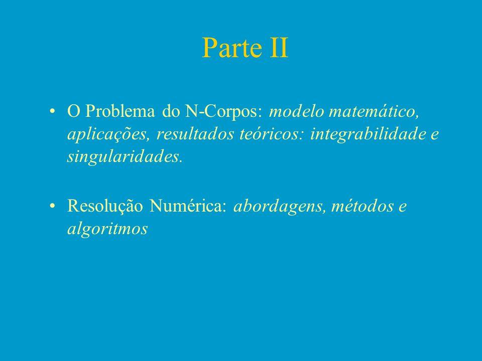 Parte II O Problema do N-Corpos: modelo matemático, aplicações, resultados teóricos: integrabilidade e singularidades. Resolução Numérica: abordagens,