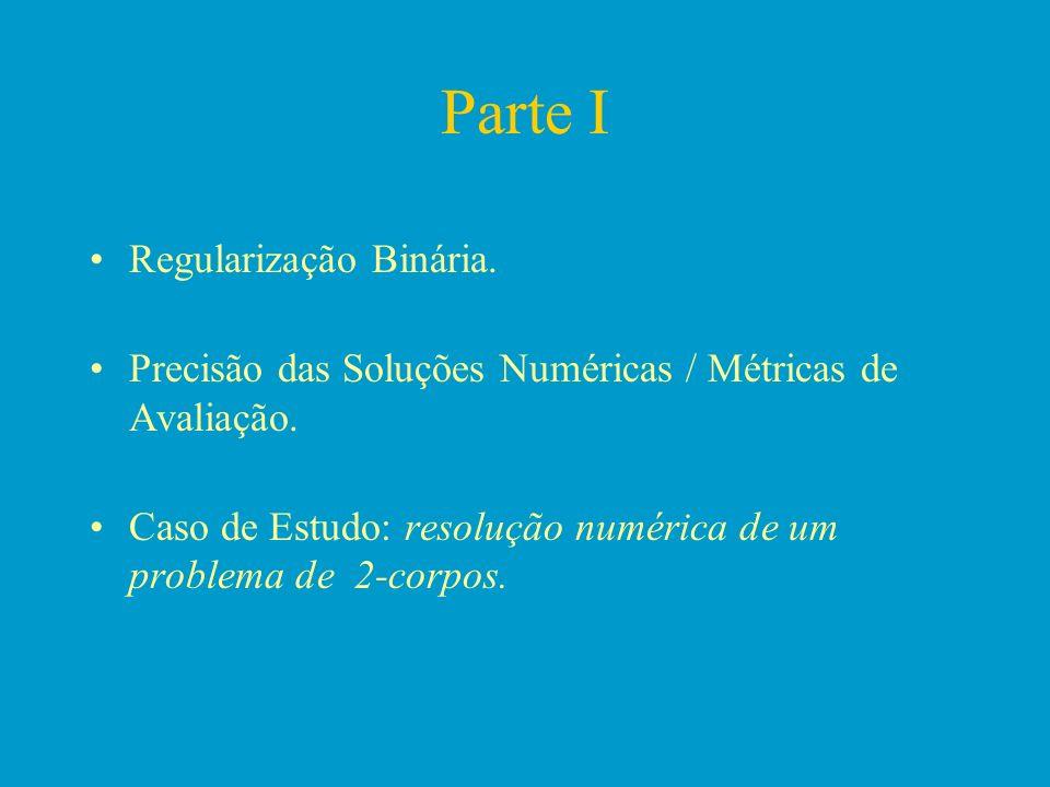 Parte I Regularização Binária. Precisão das Soluções Numéricas / Métricas de Avaliação. Caso de Estudo: resolução numérica de um problema de 2-corpos.