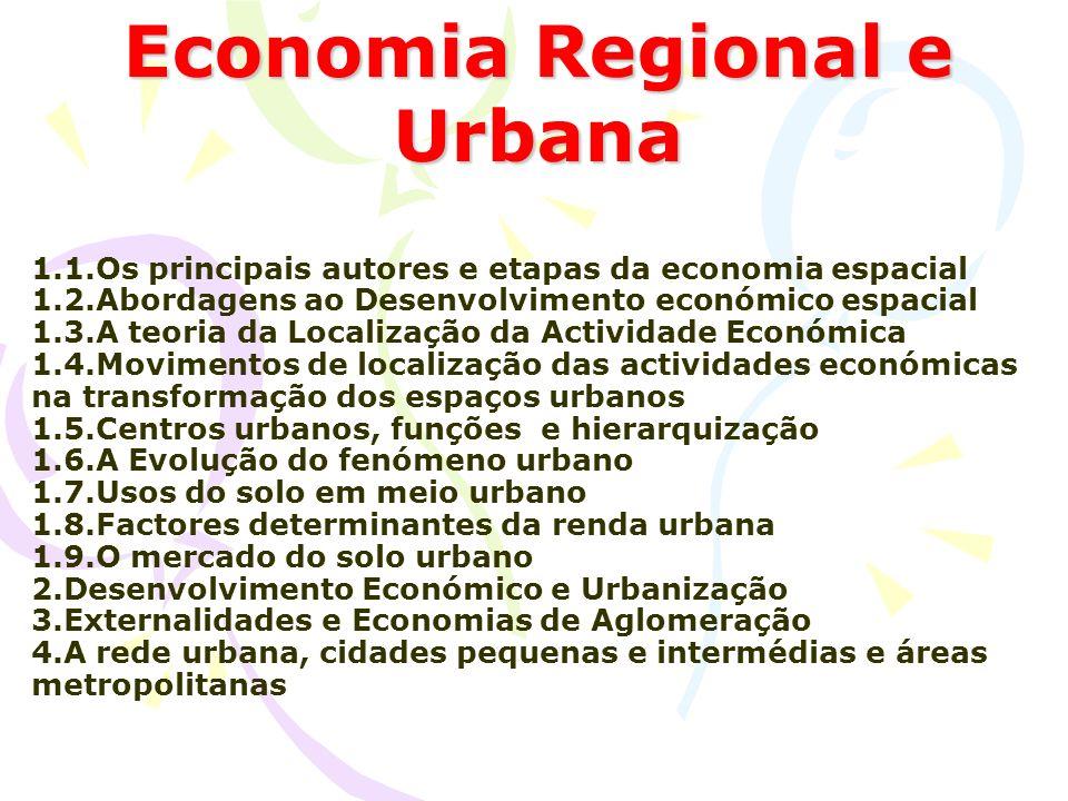 1.1.Os principais autores e etapas da economia espacial 1.2.Abordagens ao Desenvolvimento económico espacial 1.3.A teoria da Localização da Actividade Económica 1.4.Movimentos de localização das actividades económicas na transformação dos espaços urbanos 1.5.Centros urbanos, funções e hierarquização 1.6.A Evolução do fenómeno urbano 1.7.Usos do solo em meio urbano 1.8.Factores determinantes da renda urbana 1.9.O mercado do solo urbano 2.Desenvolvimento Económico e Urbanização 3.Externalidades e Economias de Aglomeração 4.A rede urbana, cidades pequenas e intermédias e áreas metropolitanas Economia Regional e Urbana