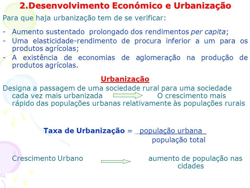 2.Desenvolvimento Económico e Urbanização Para que haja urbanização tem de se verificar: -Aumento sustentado prolongado dos rendimentos per capita; -Uma elasticidade-rendimento de procura inferior a um para os produtos agrícolas; -A existência de economias de aglomeração na produção de produtos agrícolas.