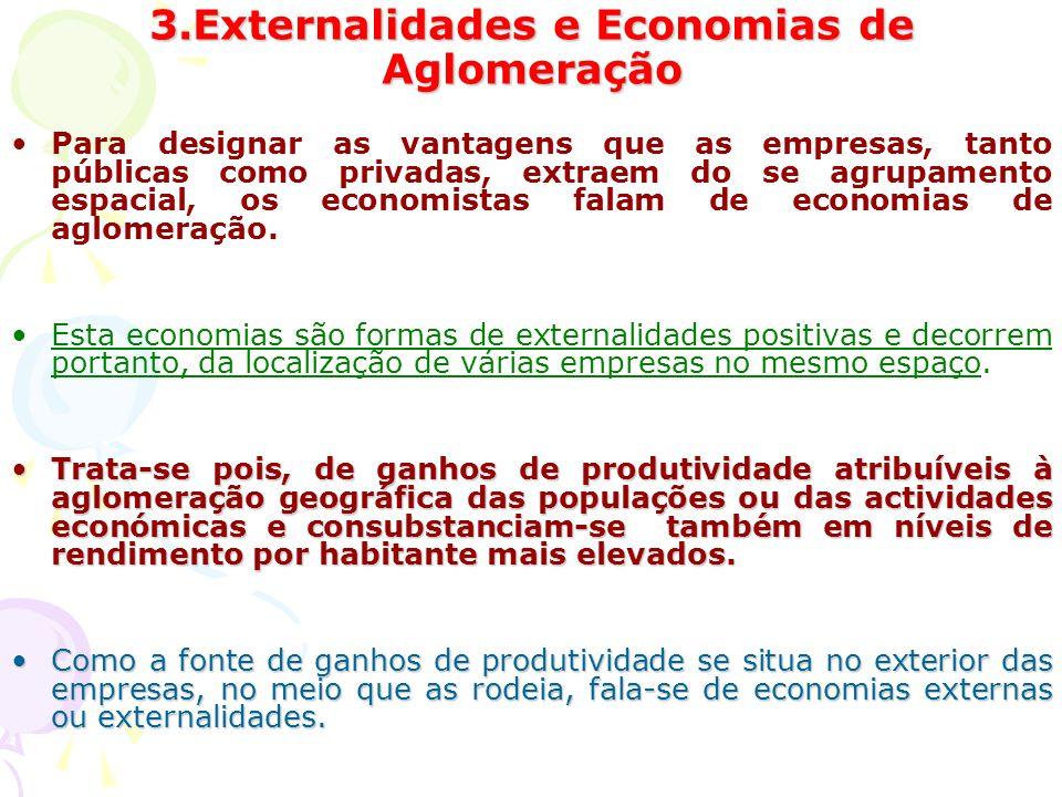 3.Externalidades e Economias de Aglomeração Para designar as vantagens que as empresas, tanto públicas como privadas, extraem do se agrupamento espacial, os economistas falam de economias de aglomeração.