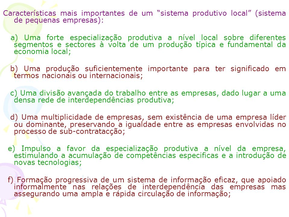 Características mais importantes de um sistema produtivo local (sistema de pequenas empresas): a) Uma forte especialização produtiva a nível local sobre diferentes segmentos e sectores à volta de um produção típica e fundamental da economia local; b) Uma produção suficientemente importante para ter significado em termos nacionais ou internacionais; c) Uma divisão avançada do trabalho entre as empresas, dado lugar a uma densa rede de interdependências produtiva; d) Uma multiplicidade de empresas, sem existência de uma empresa líder ou dominante, preservando a igualdade entre as empresas envolvidas no processo de sub-contratacção; e) Impulso a favor da especialização produtiva a nível da empresa, estimulando a acumulação de competências especificas e a introdução de novas tecnologias; f) Formação progressiva de um sistema de informação eficaz, que apoiado informalmente nas relações de interdependência das empresas mas assegurando uma ampla e rápida circulação de informação;