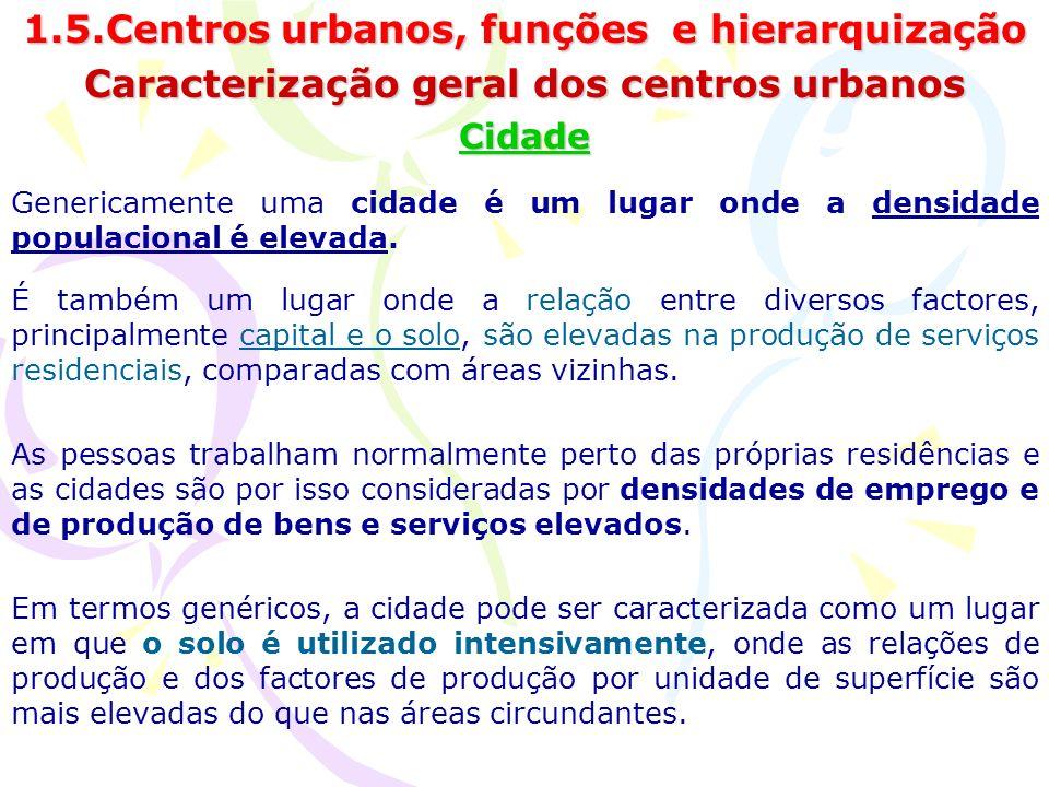 1.5.Centros urbanos, funções e hierarquização Caracterização geral dos centros urbanos Cidade Genericamente uma cidade é um lugar onde a densidade populacional é elevada.