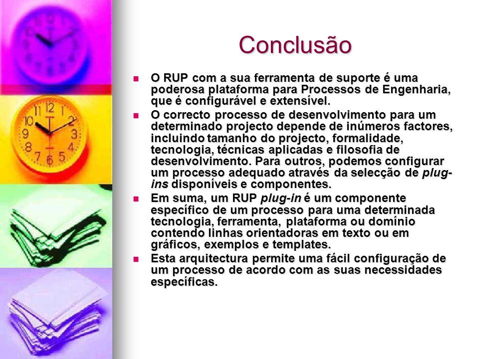 Conclusão O RUP com a sua ferramenta de suporte é uma poderosa plataforma para Processos de Engenharia, que é configurável e extensível. O RUP com a s