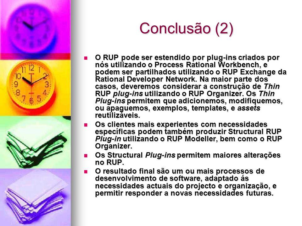 Conclusão (2) O RUP pode ser estendido por plug-ins criados por nós utilizando o Process Rational Workbench, e podem ser partilhados utilizando o RUP