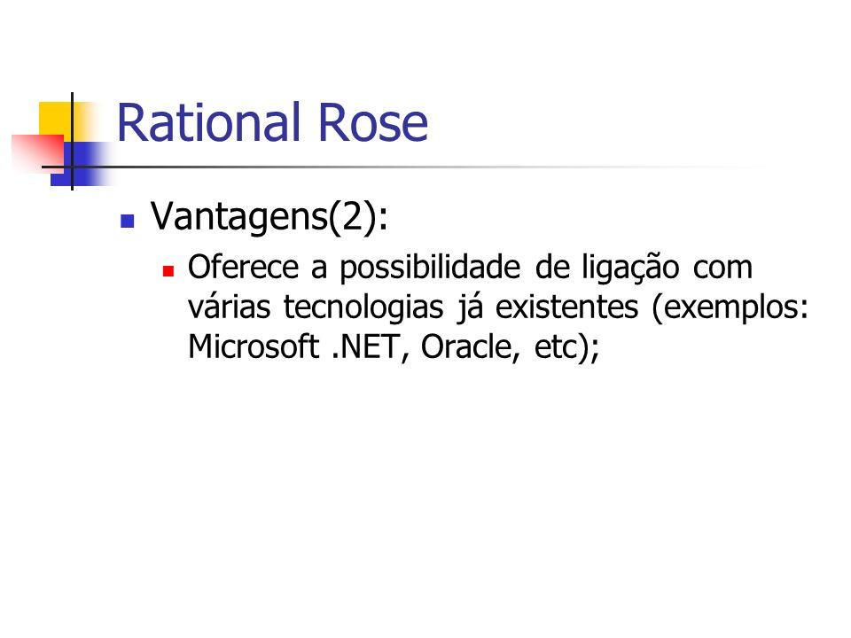 Rational Rose Vantagens(2): Oferece a possibilidade de ligação com várias tecnologias já existentes (exemplos: Microsoft.NET, Oracle, etc);