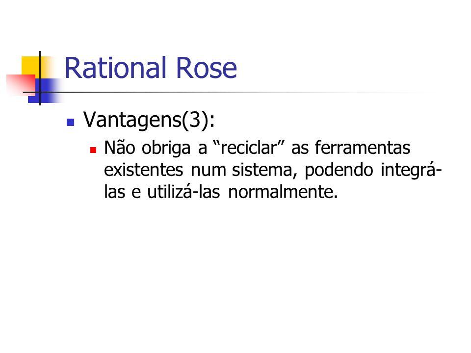 Vantagens(3): Não obriga a reciclar as ferramentas existentes num sistema, podendo integrá- las e utilizá-las normalmente. Rational Rose
