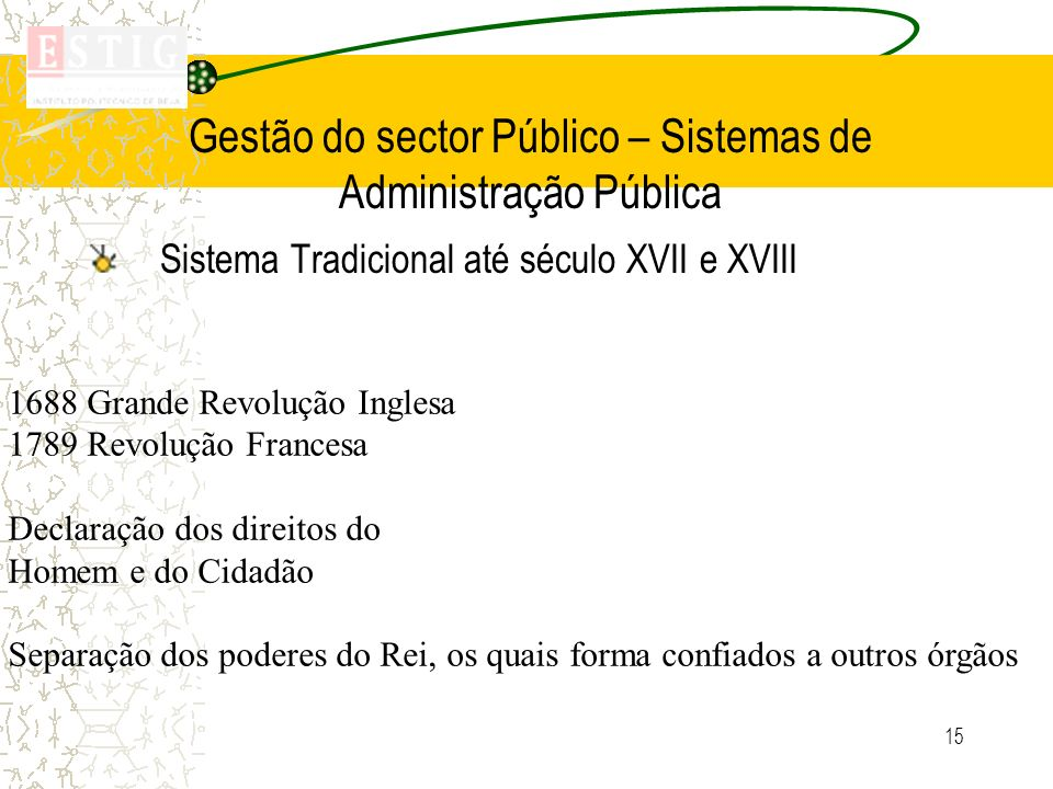 15 Gestão do sector Público – Sistemas de Administração Pública Sistema Tradicional até século XVII e XVIII 1688 Grande Revolução Inglesa 1789 Revoluç