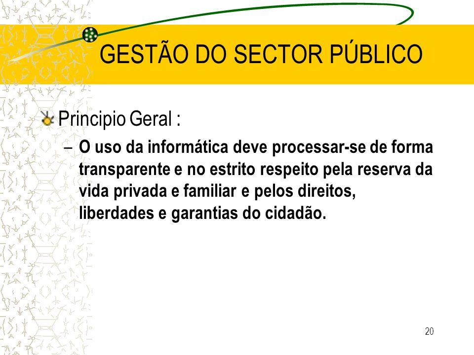 20 GESTÃO DO SECTOR PÚBLICO Principio Geral : – O uso da informática deve processar-se de forma transparente e no estrito respeito pela reserva da vid