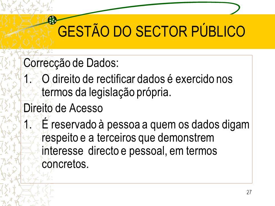 27 GESTÃO DO SECTOR PÚBLICO Correcção de Dados: 1.O direito de rectificar dados é exercido nos termos da legislação própria. Direito de Acesso 1.É res