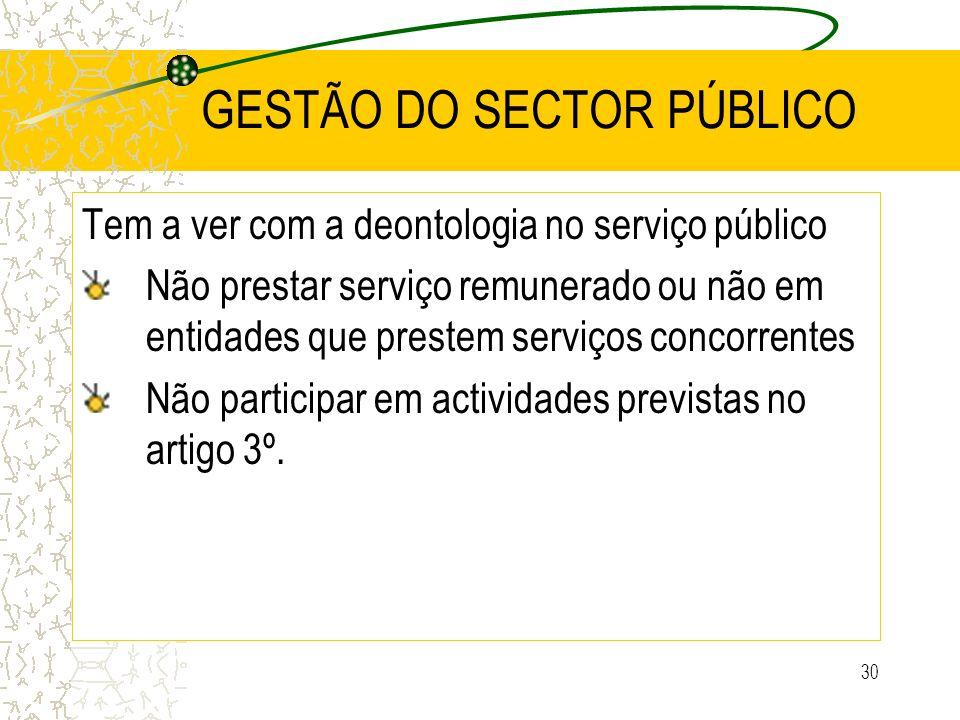 30 GESTÃO DO SECTOR PÚBLICO Tem a ver com a deontologia no serviço público Não prestar serviço remunerado ou não em entidades que prestem serviços con