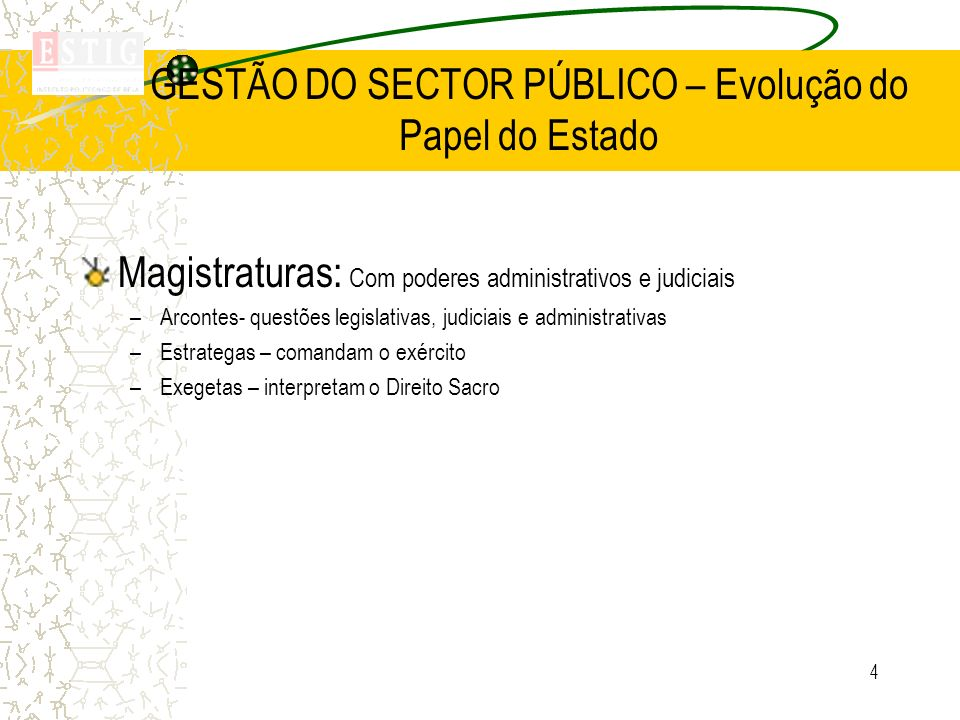 4 GESTÃO DO SECTOR PÚBLICO – Evolução do Papel do Estado Magistraturas: Com poderes administrativos e judiciais –Arcontes- questões legislativas, judi