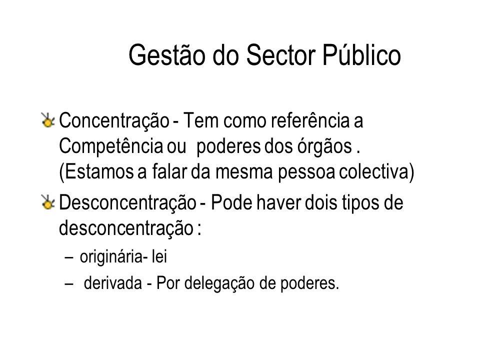 Gestão do Sector Público Concentração - Tem como referência a Competência ou poderes dos órgãos. (Estamos a falar da mesma pessoa colectiva) Desconcen