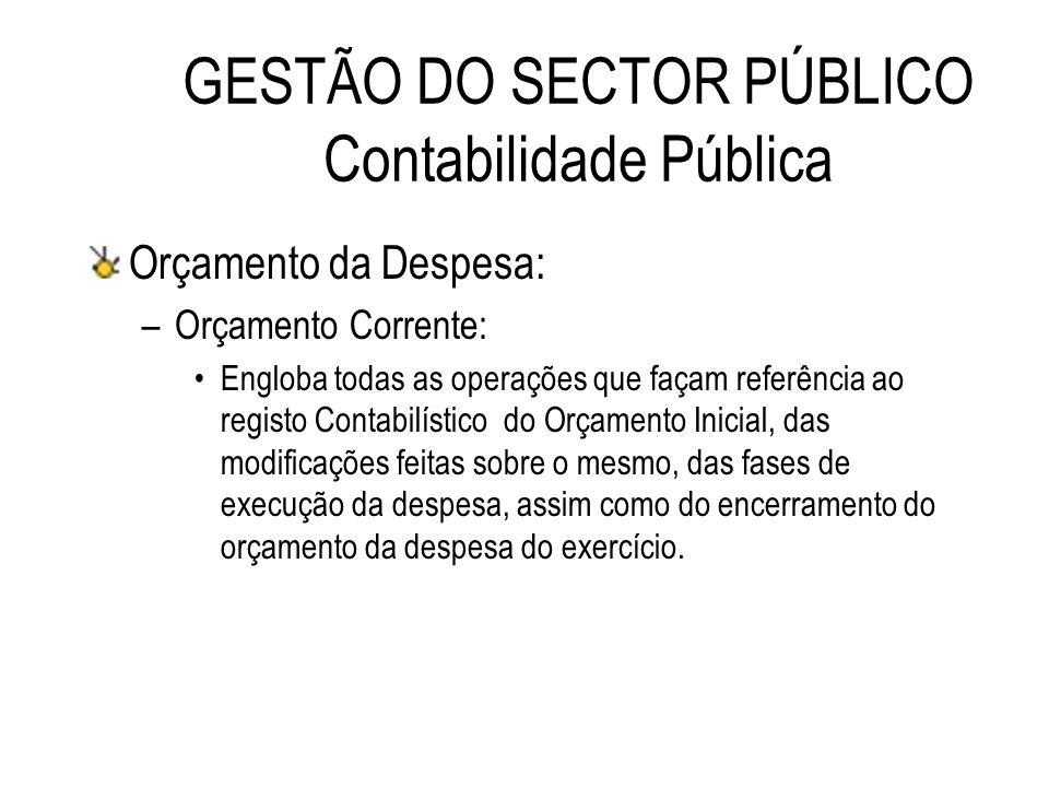 GESTÃO DO SECTOR PÚBLICO Contabilidade Pública Orçamento da Despesa: –Orçamento Corrente: Engloba todas as operações que façam referência ao registo C