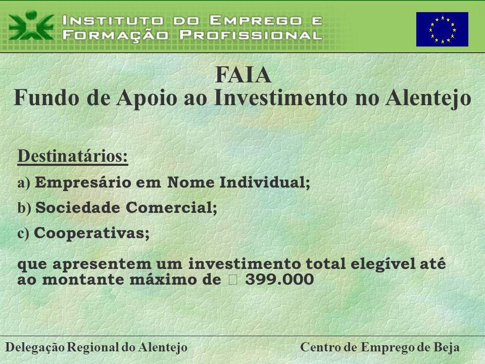 Delegação Regional do AlentejoCentro de Emprego de Beja FAIA Fundo de Apoio ao Investimento no Alentejo Destinatários: a) Empresário em Nome Individua