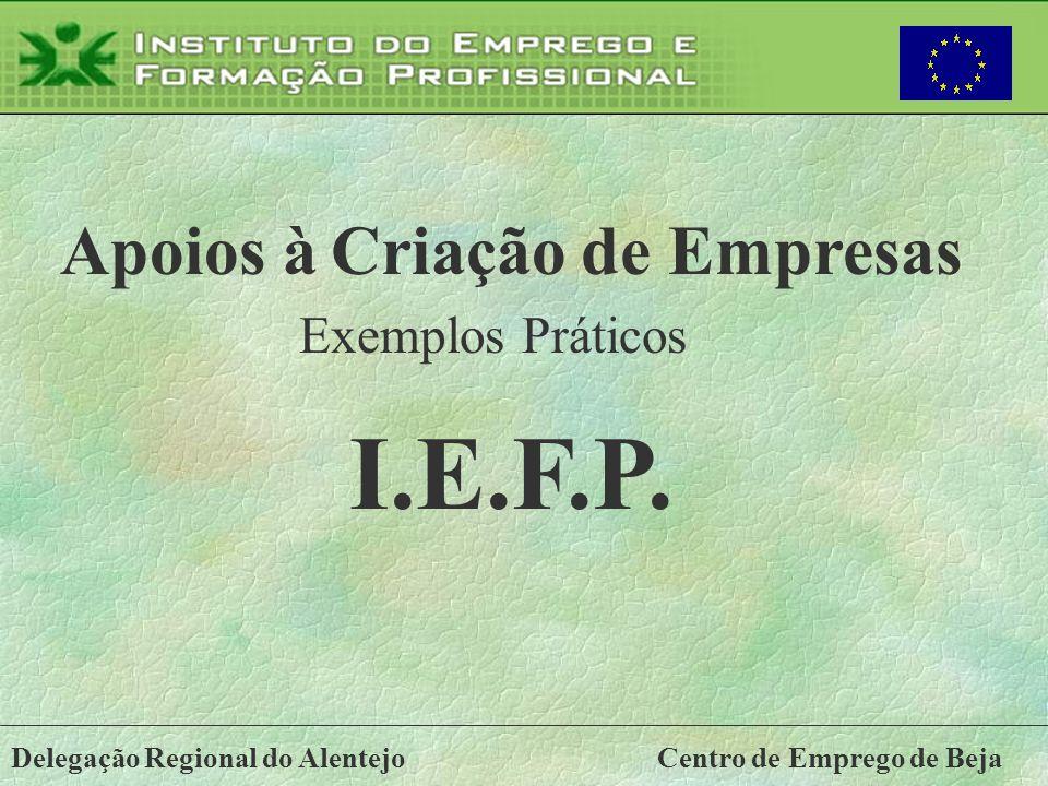 Delegação Regional do AlentejoCentro de Emprego de Beja Apoios à Criação de Empresas I.E.F.P. Exemplos Práticos