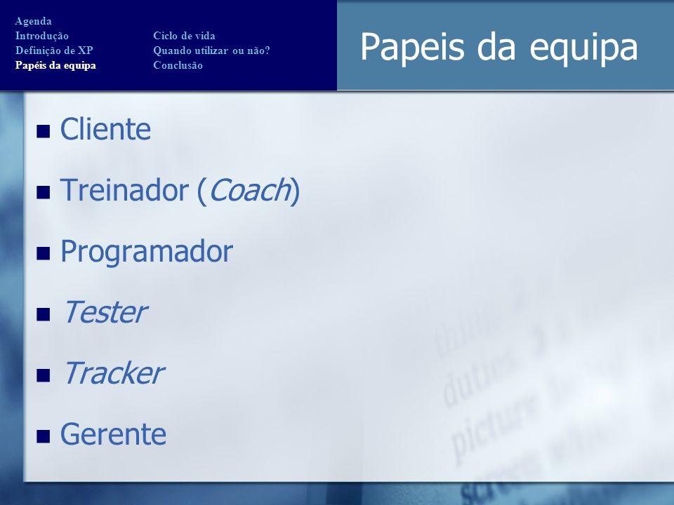 Papeis da equipa Cliente Treinador (Coach) Programador Tester Tracker Gerente Agenda Introdução Ciclo de vida Definição de XP Quando utilizar ou não?