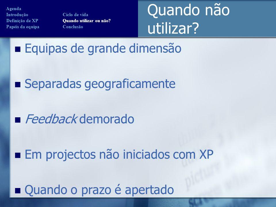 Equipas de grande dimensão Separadas geograficamente Feedback demorado Em projectos não iniciados com XP Quando o prazo é apertado Quando não utilizar