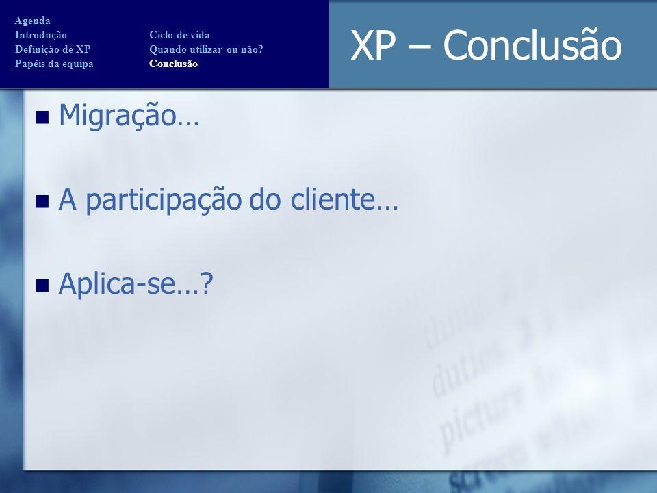 XP – Conclusão Migração… A participação do cliente… Aplica-se…? Agenda Introdução Ciclo de vida Definição de XP Quando utilizar ou não? Papéis da equi